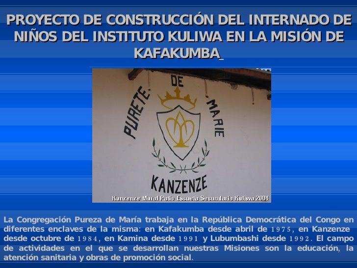 PROYECTO DE CONSTRUCCIÓN DEL INTERNADO DE NIÑOS DEL INSTITUTO KULIWA EN LA MISIÓN DE KAFAKUMBA     La Congregación Purez...