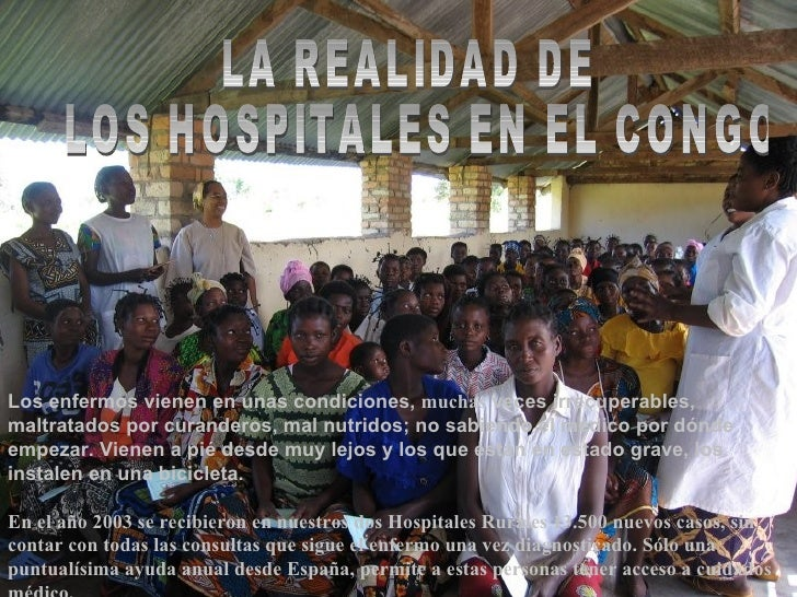 LA REALIDAD DE LOS HOSPITALES EN EL CONGO Los enfermos vienen en unas condiciones,  muchas  veces irrecuperables, maltrata...