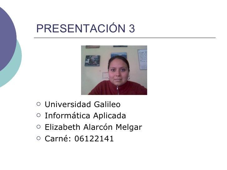 PRESENTACIÓN 3 <ul><li>Universidad Galileo </li></ul><ul><li>Informática Aplicada </li></ul><ul><li>Elizabeth Alarcón Melg...