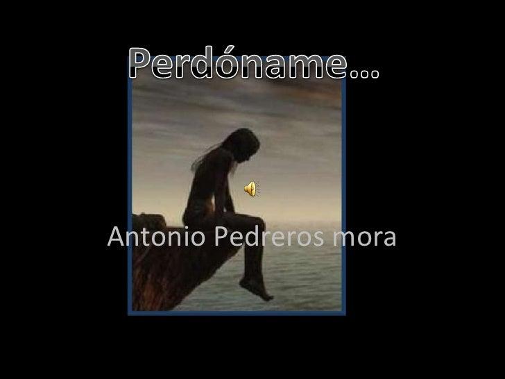 Antonio Pedreros mora<br />Perdóname…<br />