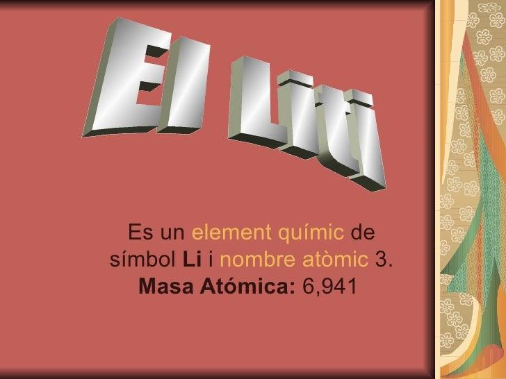 Es un  element   químic  de símbol  Li  i  nombre  atòmic  3.  Masa Atómica:  6,941  El Liti