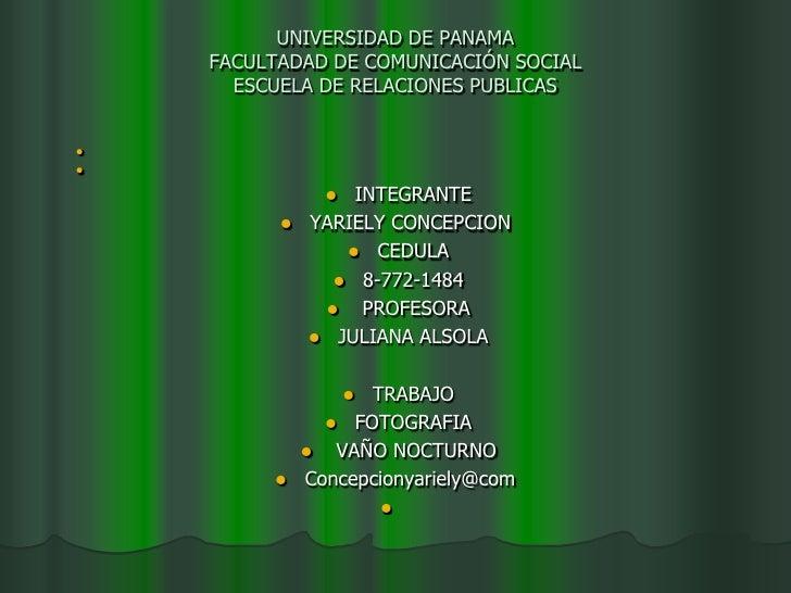UNIVERSIDAD DE PANAMAFACULTADAD DE COMUNICACIÓN SOCIALESCUELA DE RELACIONES PUBLICAS<br /><br /><br />INTEGRANTE<br />YA...
