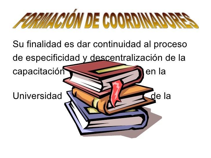 FORMACIÓN DE COORDINADORES Su finalidad es dar continuidad al proceso  de especificidad y descentralización de la  capacit...