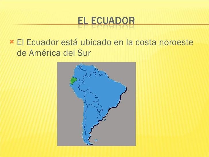 <ul><li>El Ecuador está ubicado en la costa noroeste de América del Sur </li></ul>