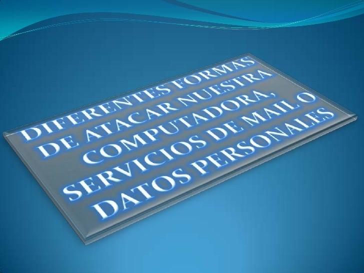 DIFERENTES FORMAS DE ATACAR NUESTRA COMPUTADORA, SERVICIOS DE MAIL O DATOS PERSONALES<br />