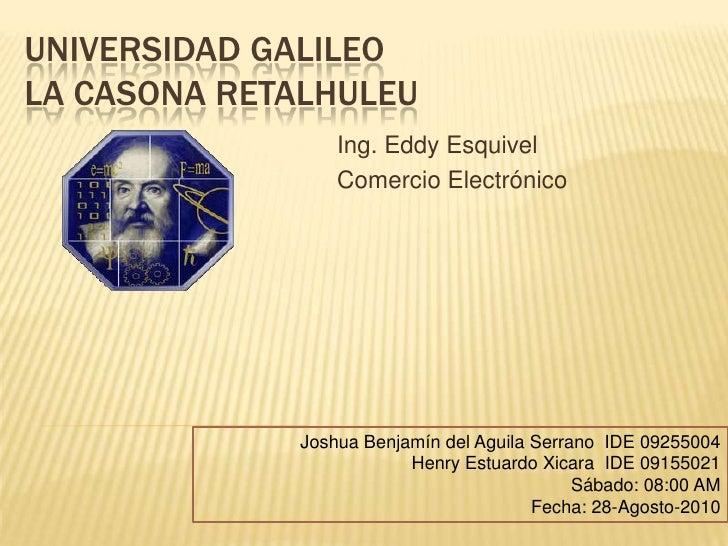 Universidad galileola casona Retalhuleu<br />Ing. Eddy Esquivel<br />Comercio Electrónico<br />Joshua Benjamín del Aguila ...