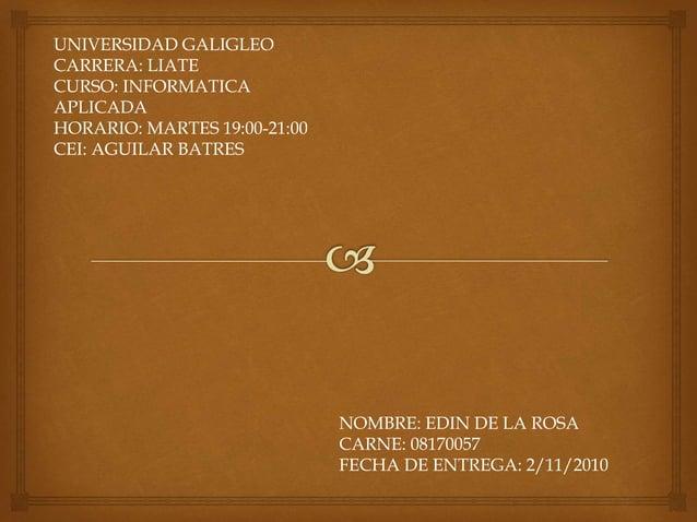 UNIVERSIDAD GALIGLEO CARRERA: LIATE CURSO: INFORMATICA APLICADA HORARIO: MARTES 19:00-21:00 CEI: AGUILAR BATRES NOMBRE: ED...