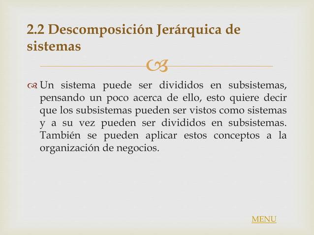 2.2 Descomposición Jerárquica de sistemas  Un sistema puede ser divididos en subsistemas, pensando un poco acerca de el...