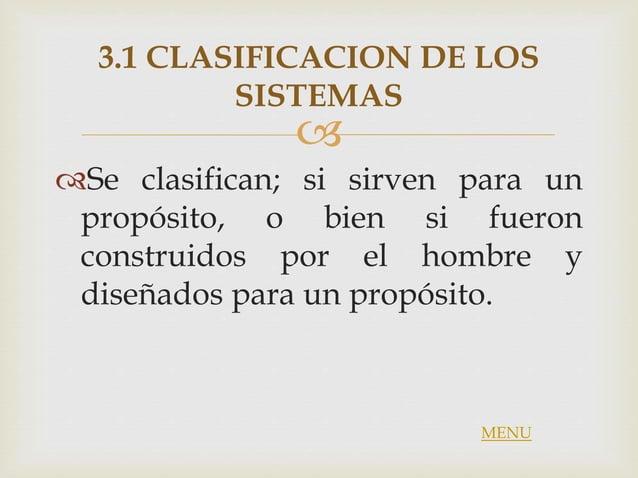  3.1 CLASIFICACION DE LOS SISTEMAS Se clasifican; si sirven para un propósito, o bien si fueron construidos por el hombr...