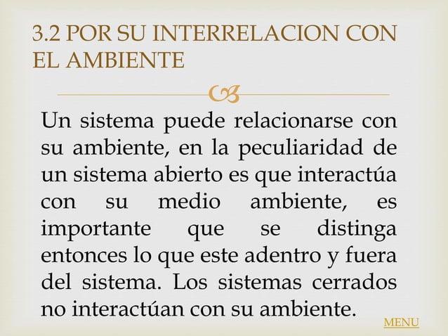  Un sistema puede relacionarse con su ambiente, en la peculiaridad de un sistema abierto es que interactúa con su medio a...