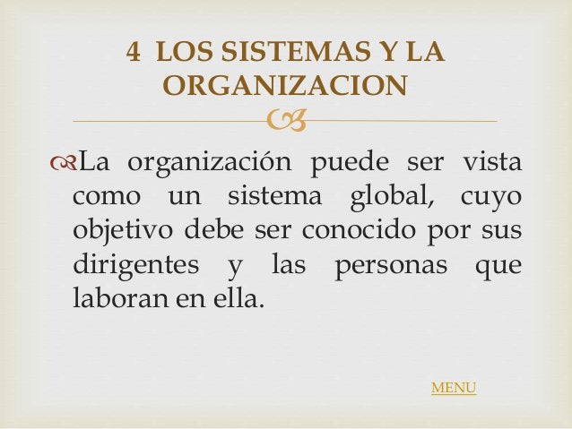  4 LOS SISTEMAS Y LA ORGANIZACION La organización puede ser vista como un sistema global, cuyo objetivo debe ser conocid...