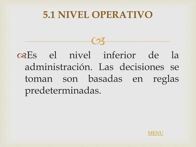  5.1 NIVEL OPERATIVO Es el nivel inferior de la administración. Las decisiones se toman son basadas en reglas predetermi...