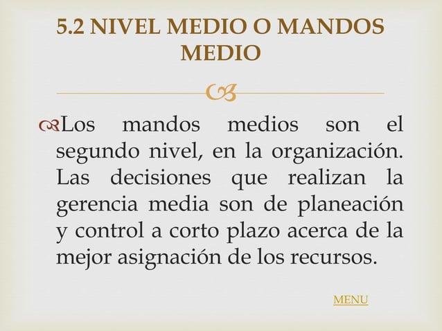  5.2 NIVEL MEDIO O MANDOS MEDIO Los mandos medios son el segundo nivel, en la organización. Las decisiones que realizan ...