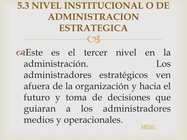  5.3 NIVEL INSTITUCIONAL O DE ADMINISTRACION ESTRATEGICA Este es el tercer nivel en la administración. Los administrador...
