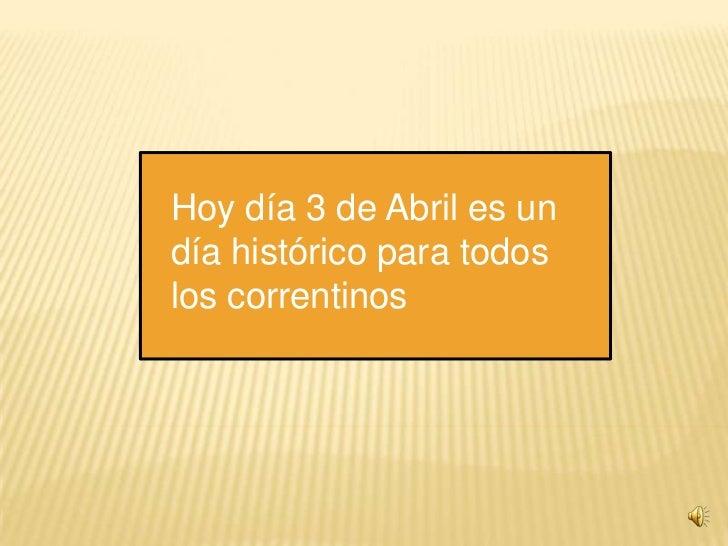 Hoy día 3 de Abril es un día histórico para todos los correntinos<br />
