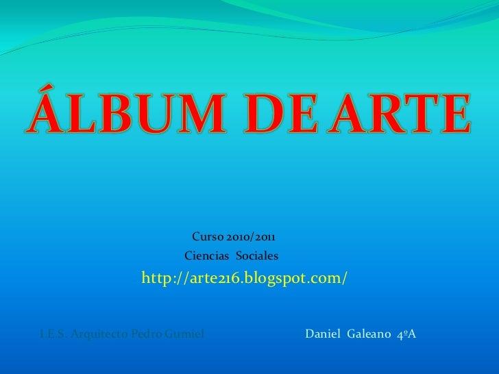 ÁLBUM DEARTE<br />Curso 2010/2011<br />Ciencias  Sociales<br />http://arte216.blogspot.com/<br />Daniel  Galeano  4ºA<br /...
