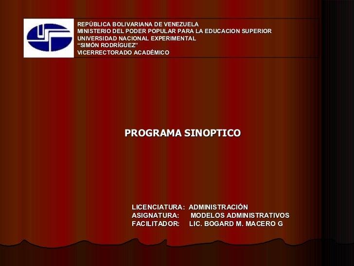 LICENCIATURA:  ADMINISTRACIÓN ASIGNATURA:  MODELOS ADMINISTRATIVOS FACILITADOR:  LIC. BOGARD M. MACERO G PROGRAMA SINOPTIC...