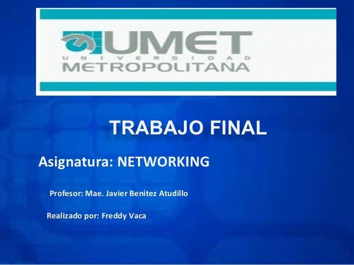 TRABAJO FINALAsignatura: NETWORKING Profesor: Mae. Javier Benítez Atudillo Realizado por: Freddy Vaca