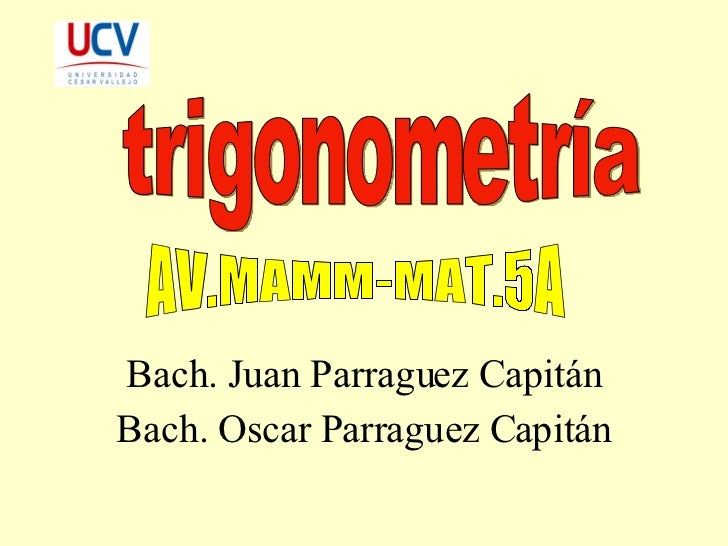Bach. Juan Parraguez Capitán Bach. Oscar Parraguez Capitán trigonometría AV.MAMM-MAT.5A