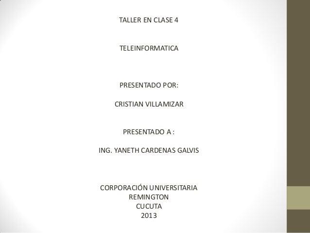 TALLER EN CLASE 4  TELEINFORMATICA  PRESENTADO POR: CRISTIAN VILLAMIZAR  PRESENTADO A : ING. YANETH CARDENAS GALVIS  CORPO...