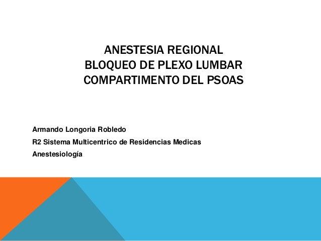 ANESTESIA REGIONAL BLOQUEO DE PLEXO LUMBAR COMPARTIMENTO DEL PSOAS  Armando Longoria Robledo  R2 Sistema Multicentrico de ...