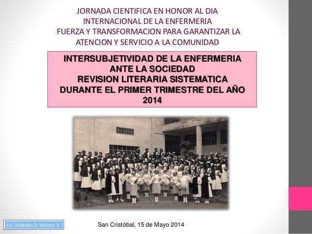 Lic. Yuderkis D. Velazco V. INTERSUBJETIVIDAD DE LA ENFERMERIA ANTE LA SOCIEDAD REVISION LITERARIA SISTEMATICA DURANTE EL ...