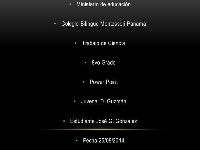 • Ministerio de educación • Colegio Bilingüe Montessori Panamá • Trabajo de Ciencia • 8vo Grado • Power Point • Juvenal D....