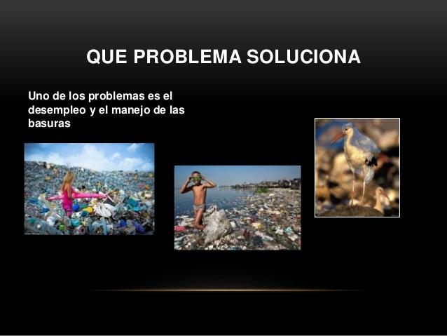 QUE PROBLEMA SOLUCIONA Uno de los problemas es el desempleo y el manejo de las basuras