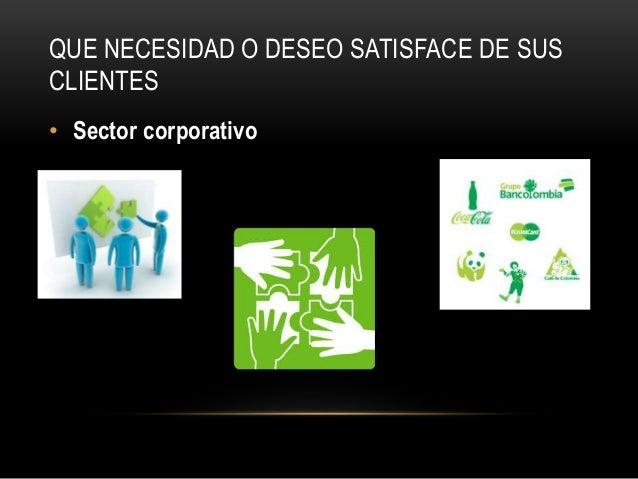 QUE NECESIDAD O DESEO SATISFACE DE SUS CLIENTES • Sector corporativo