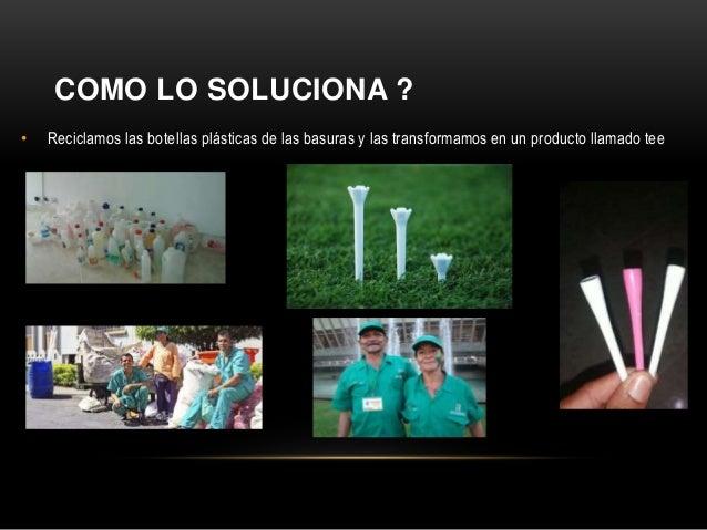 COMO LO SOLUCIONA ? • Reciclamos las botellas plásticas de las basuras y las transformamos en un producto llamado tee