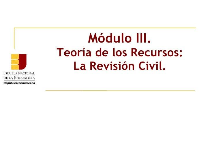 Módulo III. Teoría de los Recursos: La Revisión Civil.