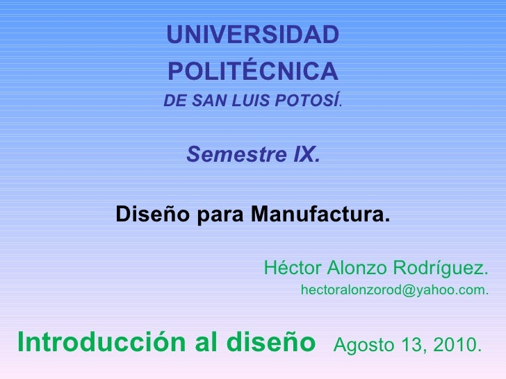UNIVERSIDAD POLITÉCNICA DE SAN LUIS POTOSÍ . Semestre IX. Diseño para Manufactura. Héctor Alonzo Rodríguez. [email_address...