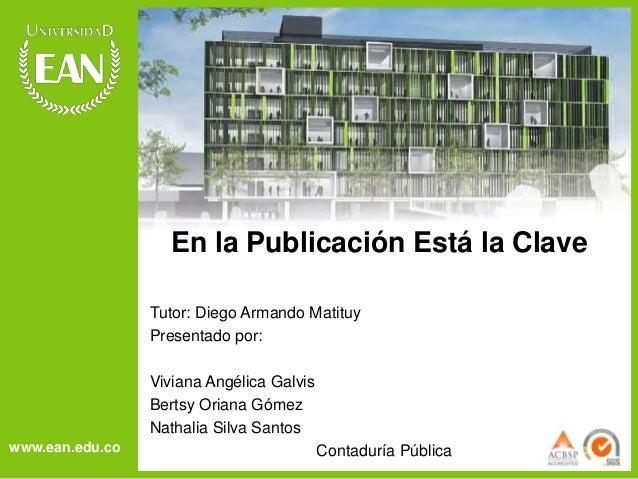 www.ean.edu.co  En la Publicación Está la Clave  Tutor: Diego Armando Matituy  Presentado por:  Viviana Angélica Galvis  B...