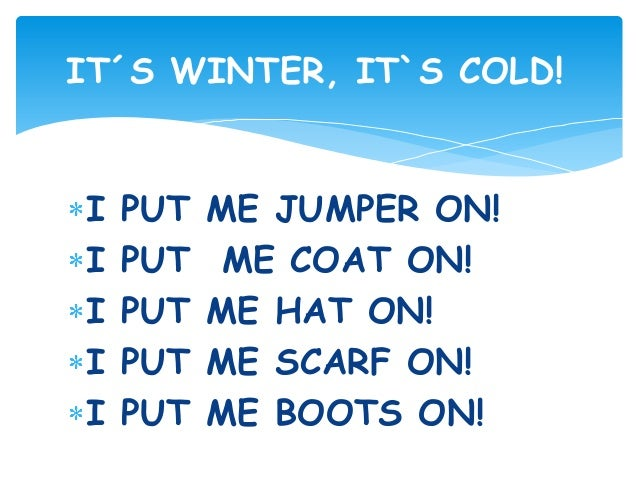 I PUT ME JUMPER ON! I PUT ME COAT ON! I PUT ME HAT ON! I PUT ME SCARF ON! I PUT ME BOOTS ON! IT´S WINTER, IT`S COLD!