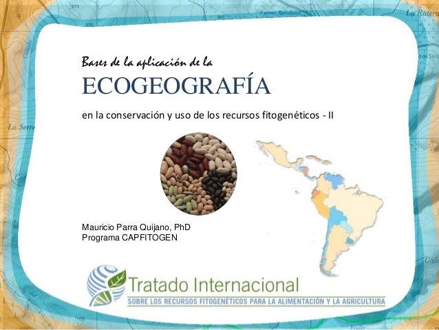 Bases de la aplicación de laECOGEOGRAFÍAen la conservación y uso de los recursos fitogenéticos - IIMauricio Parra Quijano,...