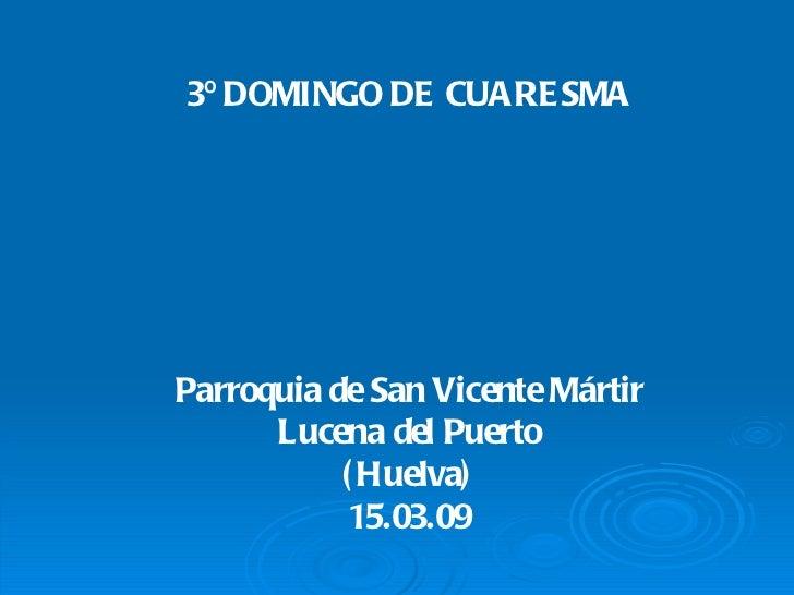 3º DOMINGO DE CUARE SMAParroquia de San Vicente Mártir      Lucena del Puerto           ( Huelva)            15.03.09