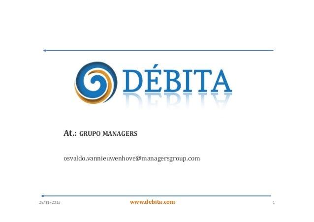 At.: GRUPO MANAGERS osvaldo.vannieuwenhove@managersgroup.com  29/11/2013  www.debita.com  1