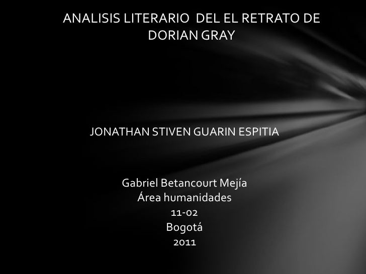 ANALISIS LITERARIO  DEL EL RETRATO DE DORIAN GRAY<br />JONATHAN STIVEN GUARIN ESPITIA<br />Gabriel Betancourt Mejía<br />Á...