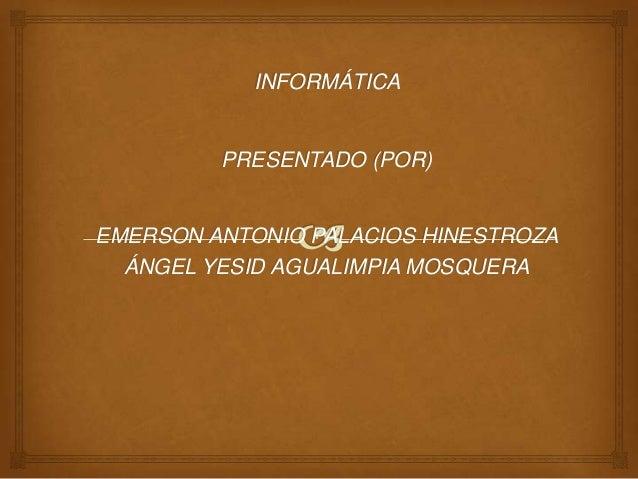 INFORMÁTICA PRESENTADO (POR) EMERSON ANTONIO PALACIOS HINESTROZA ÁNGEL YESID AGUALIMPIA MOSQUERA