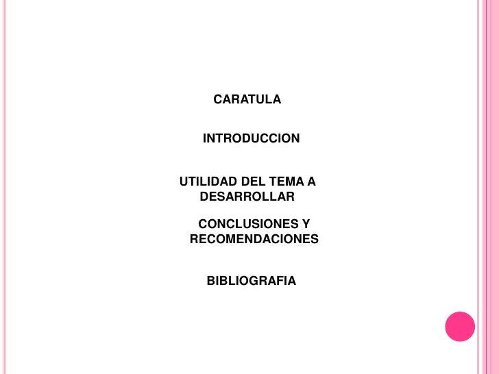 CARATULA   INTRODUCCIONUTILIDAD DEL TEMA A   DESARROLLAR  CONCLUSIONES Y RECOMENDACIONES   BIBLIOGRAFIA
