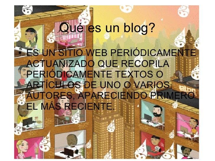 Qué es un blog? <ul><li>ES UN SITIO WEB PERIÓDICAMENTE ACTUAÑIZADO QUE RECOPILA PERIÓDICAMENTE TEXTOS O ARTÍCULOS DE UNO O...