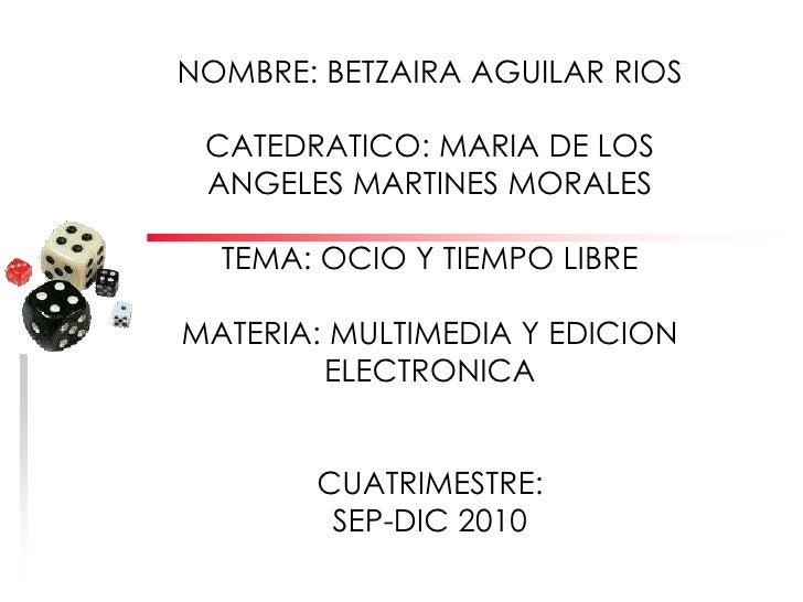 NOMBRE: BETZAIRA AGUILAR RIOS<br />CATEDRATICO: MARIA DE LOS ANGELES MARTINES MORALES<br />TEMA: OCIO Y TIEMPO LIBRE<br />...