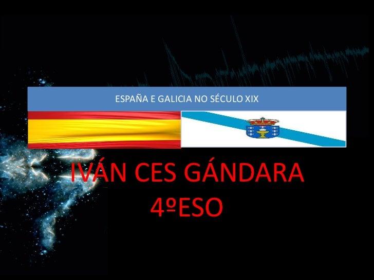 ESPAÑA E GALICIA NO SÉCULO XIXIVÁN CES GÁNDARA      4ºESO