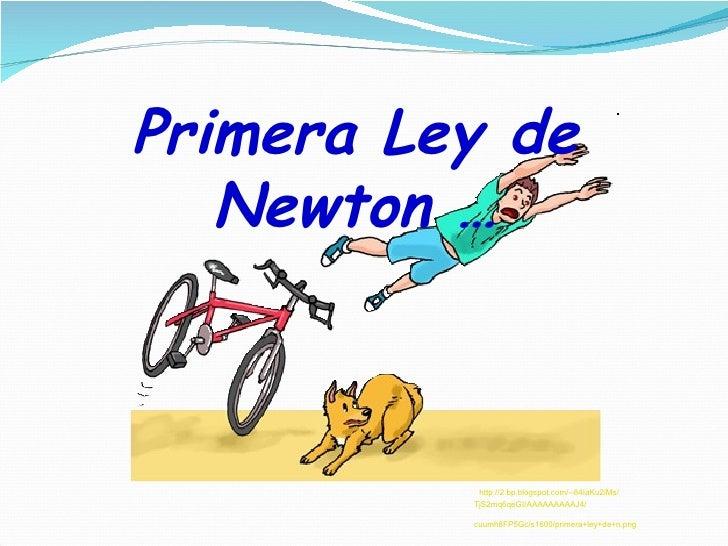Primera Ley de   Newton …           http://2.bp.blogspot.com/--84IaKu2iMs/          TjS2mq6qeGI/AAAAAAAAAJ4/          cuum...