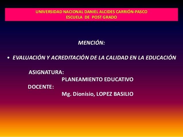 MENCIÓN: • EVALUACIÓN Y ACREDITACIÓN DE LA CALIDAD EN LA EDUCACIÓN ASIGNATURA: PLANEAMIENTO EDUCATIVO DOCENTE: Mg. Dionisi...