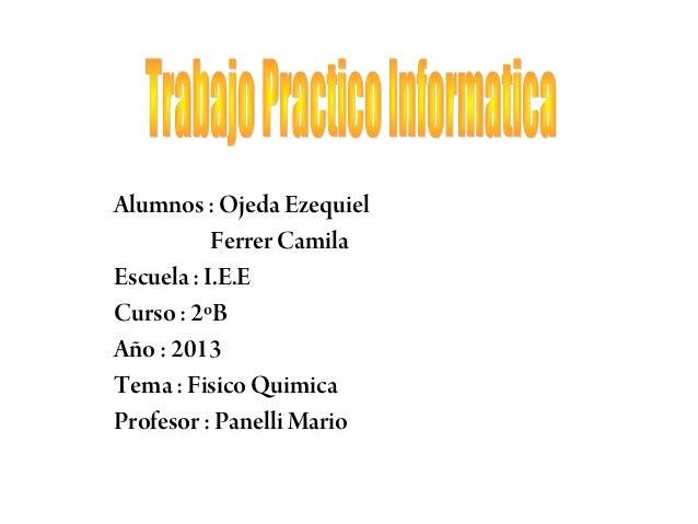 Alumnos : Ojeda Ezequiel Ferrer Camila Escuela : I.E.E Curso : 2ºB Año : 2013 Tema : Fisico Quimica Profesor : Panelli Mar...