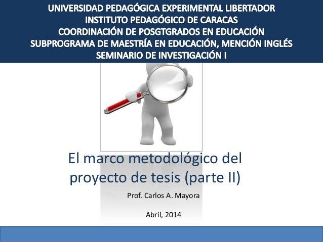 El marco metodológico del proyecto de tesis (parte II) Prof. Carlos A. Mayora Abril, 2014