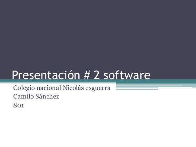 Presentación # 2 software  Colegio nacional Nicolás esguerra  Camilo Sánchez  801