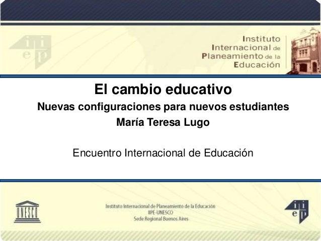 El cambio educativo Nuevas configuraciones para nuevos estudiantes María Teresa Lugo Encuentro Internacional de Educación