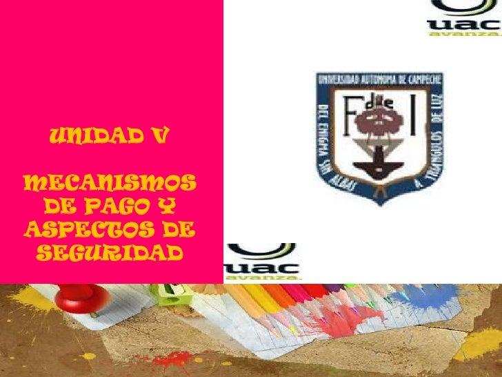 UNIDAD V<br />MECANISMOS DE PAGO Y ASPECTOS DE SEGURIDAD<br />